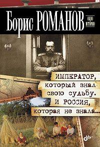 Б. С. Романов -Император, который знал свою судьбу. И Россия, которая не знала…