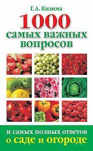 Галина Кизима -1000 самых важных вопросов и самых полных ответов о саде и огороде
