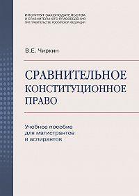 Вениамин Чиркин - Сравнительное конституционное право. Учебное пособие для магистрантов и аспирантов