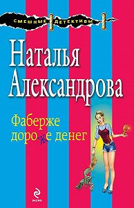 Наталья Александрова - Фаберже дороже денег