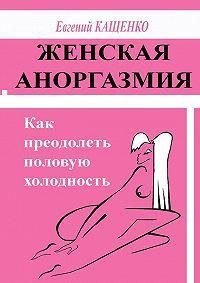Е. А. Кащенко - Женская аноргазмия. Как преодолеть половую холодность