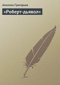 Аполлон Григорьев - «Роберт-дьявол»