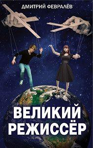 Дмитрий Февралев -Великий режиссёр