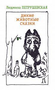 Людмила Петрушевская -Дикие животные сказки (сборник)