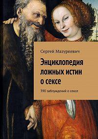 Сергей Мазуркевич - Энциклопедия ложных истин осексе