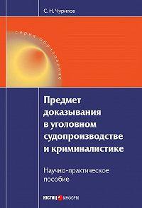 С. Н. Чурилов -Предмет доказывания в уголовном судопроизводстве и криминалистике: Научно-практическое пособие