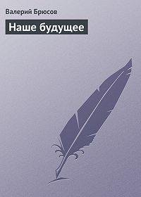 Валерий Брюсов - Наше будущее