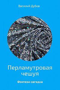 Василий Дубов -Перламутровая чешуя