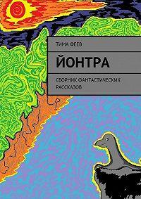 Тима Феев - Йонтра. Сборник фантастических рассказов