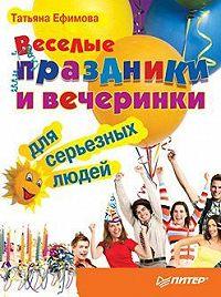 Татьяна Ефимова - Веселые праздники и вечеринки для серьезных людей