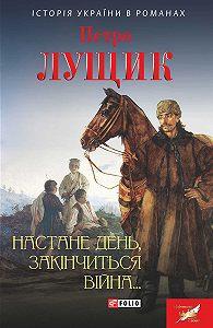 Петро Лущик -Настане день, закінчиться війна…