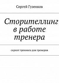 Сергей Гузенков -Сторителлинг вработе тренера. Скрипт тренинга для тренеров