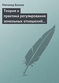Магомед Вахаев -Теория и практика регулирования земельных отношений в условиях рынка