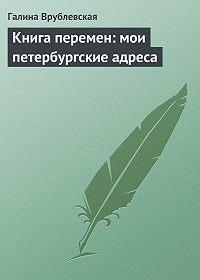 Галина Врублевская -Книга перемен: мои петербургские адреса