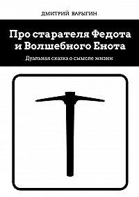 Дмитрий Варыгин - Про старателя Федота и Волшебного Енота. Дуальная сказка о смысле жизни