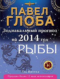 Павел Глоба -Рыбы. Зодиакальный прогноз на 2014 год