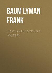 Lyman Baum -Mary Louise Solves a Mystery