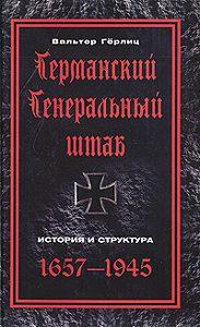 Вальтер Гёрлиц -Германский Генеральный штаб. История и структура. 1657-1945