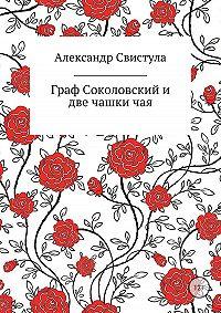 Александр Васильевич Свистула -Граф Соколовский и две чашки чая