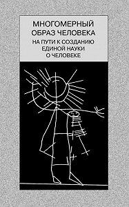 Коллектив Авторов, В. Борзенков, С. Малков - Многомерный образ человека: на пути к созданию единой науки о человеке