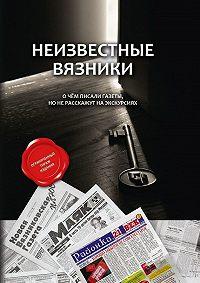 Коллектив авторов -Неизвестные Вязники. О чем писали газеты, но не расскажут на экскурсиях