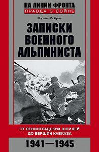 Михаил Бобров -Записки военного альпиниста. От ленинградских шпилей до вершин Кавказа 1941–1945