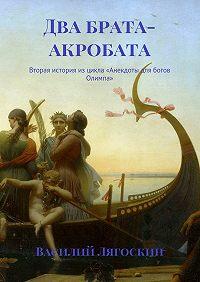 Василий Лягоскин -Два брата-акробата. Вторая история изцикла «Анекдоты для богов Олимпа»