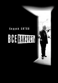 Андрей Битов -Все наизусть. Годовой творческий цикл