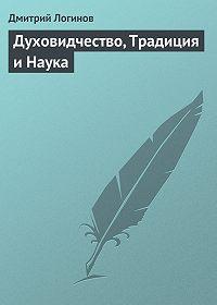Дмитрий Логинов - Духовидчество, Традиция и Наука