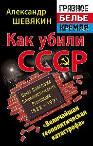 Александр Шевякин - Как убили СССР. «Величайшая геополитическая катастрофа»