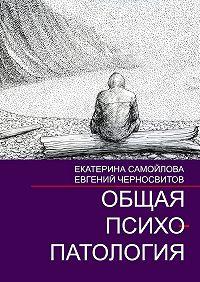 Евгений Черносвитов, Екатерина Самойлова - Общая психопатология. Том2