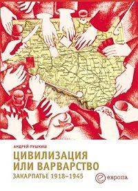 Андрей Пушкаш -Цивилизация или варварство: Закарпатье (1918-1945 г.г.)