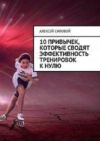 Алексей Силовой -10 привычек, которые сводят эффективность тренировок к нулю