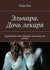 Кора Бек -Эльнара. Дочь лекаря. Первый русский любовно-эротический роман