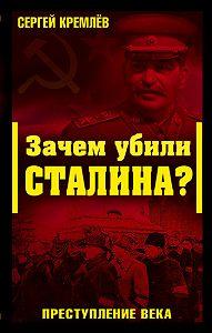 Сергей  Кремлев -Зачем убили Сталина? Преступление века