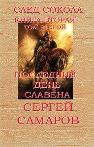Сергей Самаров -Последний день Славена. След Сокола. Книга вторая. Том второй