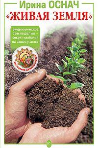 Ирина Оснач -«Живая земля». Биодинамическое земледелие – секрет изобилия на вашем участке