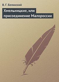 В. Г. Белинский - Хмельницкие, или присоединение Малороссии
