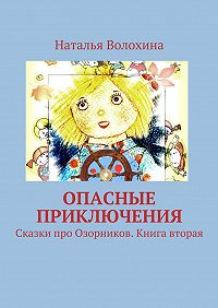 Наталья Волохина -Опасные приключения. Сказки про Озорников. Книга вторая