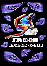 Игорь Соколов - Единокровные. (киносценарии ипьесы)