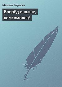 Максим Горький - Вперёд и выше, комсомолец!