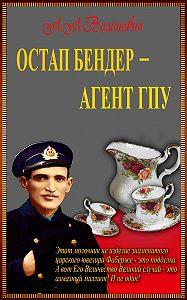 Анатолий Вилинович -Остап Бендер – агент ГПУ