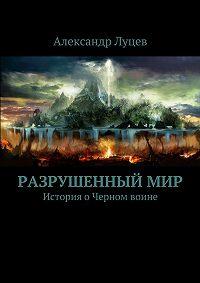 Александр Луцев - Разрушенныймир