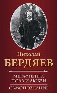 Николай Бердяев - Метафизика пола и любви. Самопознание (сборник)