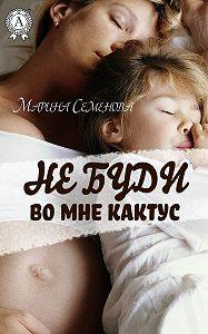 Марина Михайловна Семенова -Не буди во мне кактус