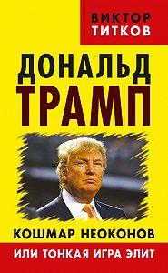 Виктор Титков -Дональд Трамп. Кошмар неоконов или тонкая игра элит