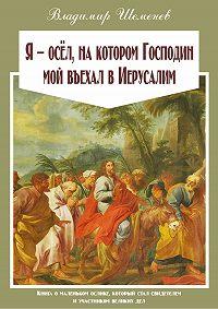 Владимир Шеменев -Я ─ осёл, на котором Господин мой въехал в Иерусалим