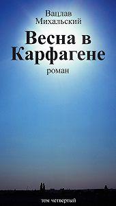 Вацлав Михальский - Собрание сочинений в десяти томах. Том четвертый. Весна в Карфагене
