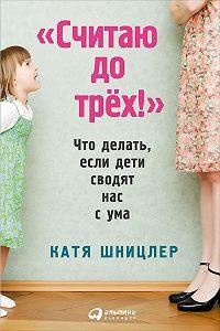Катя Шницлер -«Считаю до трех!»: Что делать, если дети сводят нас с ума