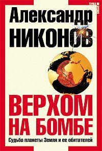 Александр Никонов -Верхом на бомбе. Судьба планеты Земля и ее обитателей